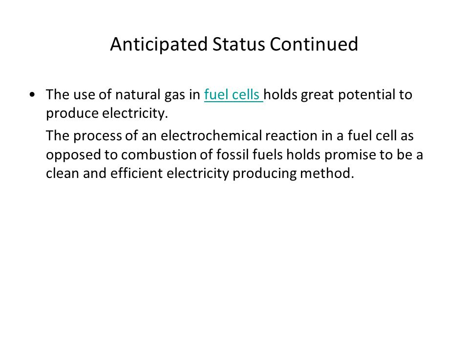 Anticipated Status Continued The use of natural gas in fuel cells holds great potential to produce electricity.fuel cells The process of an electroche