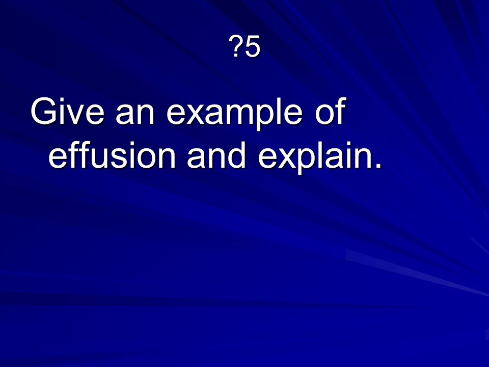?5 Give an example of effusion and explain.