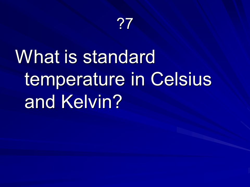 ?7 What is standard temperature in Celsius and Kelvin?
