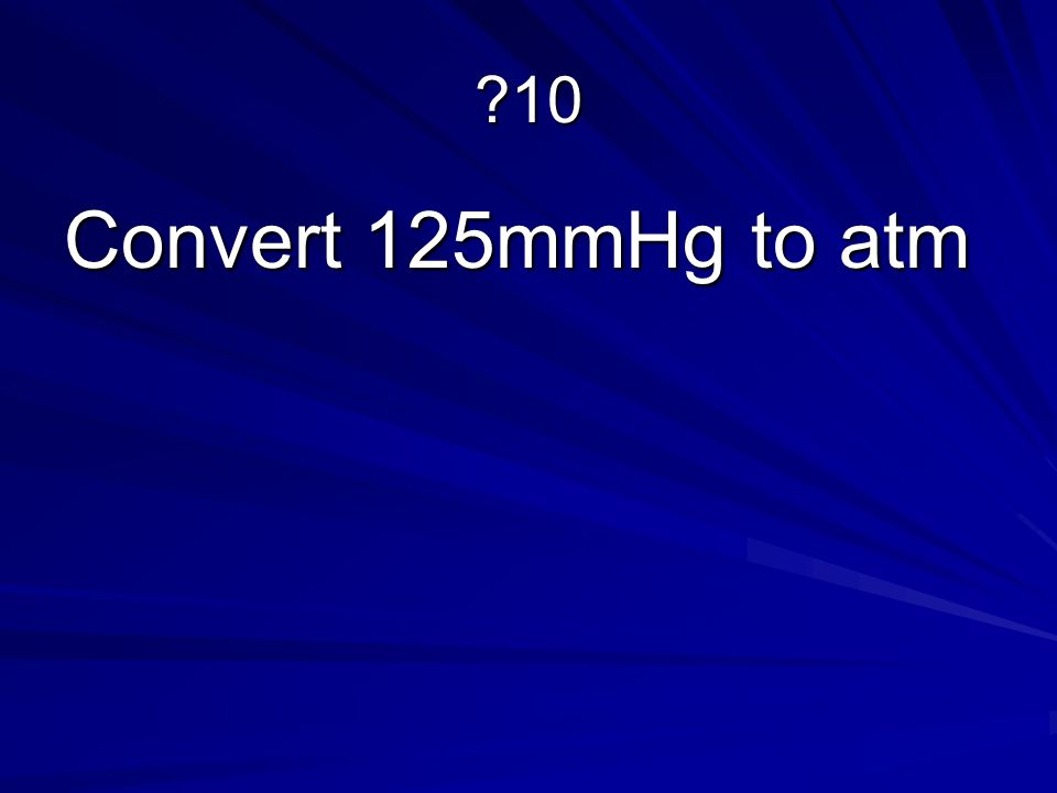 ?10 Convert 125mmHg to atm