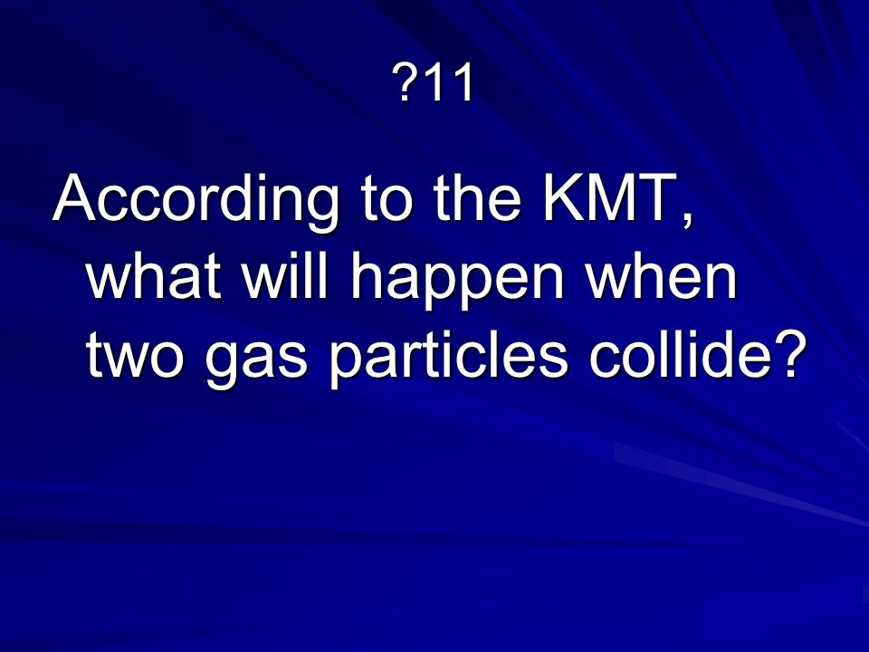 ?11 According to the KMT, what will happen when two gas particles collide?