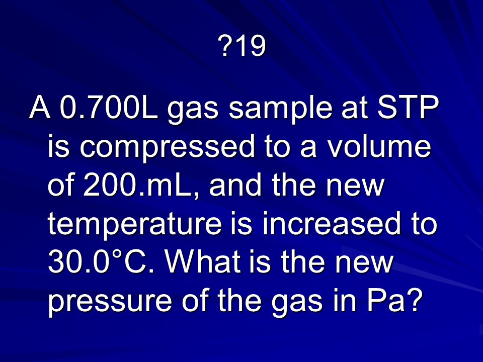 ?19 A 0.700L gas sample at STP is compressed to a volume of 200.mL, and the new temperature is increased to 30.0°C.