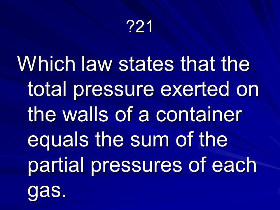 ?21 Which law states that the total pressure exerted on the walls of a container equals the sum of the partial pressures of each gas.
