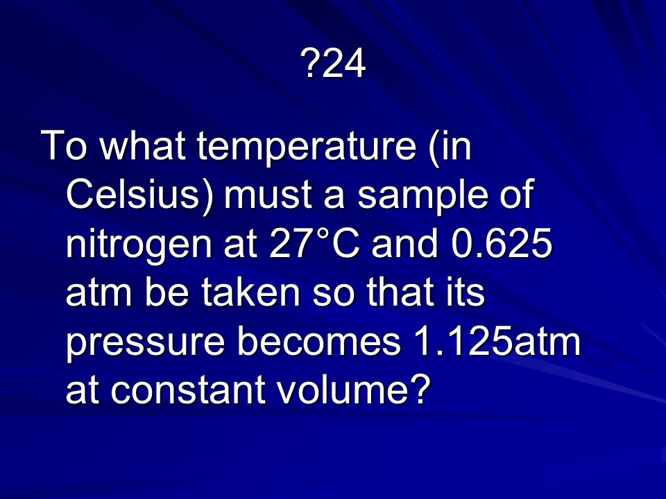 ?24 To what temperature (in Celsius) must a sample of nitrogen at 27°C and 0.625 atm be taken so that its pressure becomes 1.125atm at constant volume?