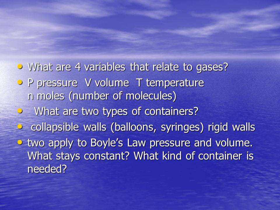 What are 4 variables that relate to gases? What are 4 variables that relate to gases? P pressure V volume T temperature n moles (number of molecules)