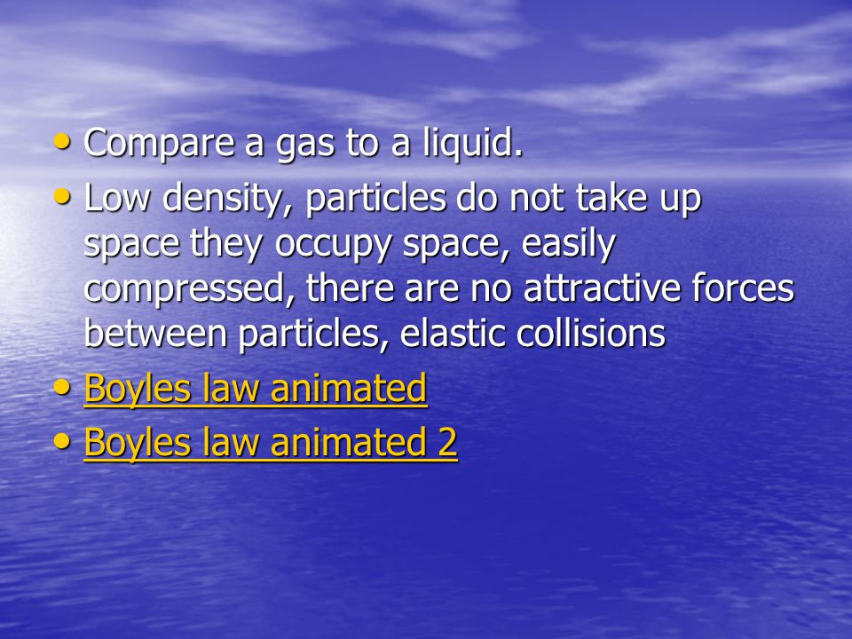 Compare a gas to a liquid. Compare a gas to a liquid. Low density, particles do not take up space they occupy space, easily compressed, there are no a