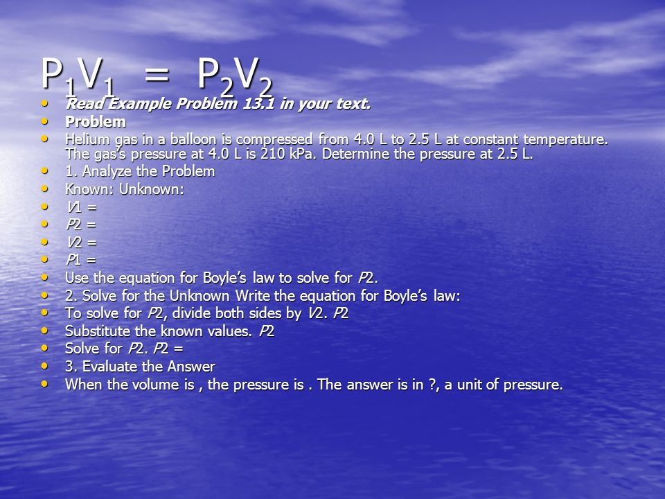 P 1 V 1 = P 2 V 2 Read Example Problem 13.1 in your text. Read Example Problem 13.1 in your text. Problem Problem Helium gas in a balloon is compresse