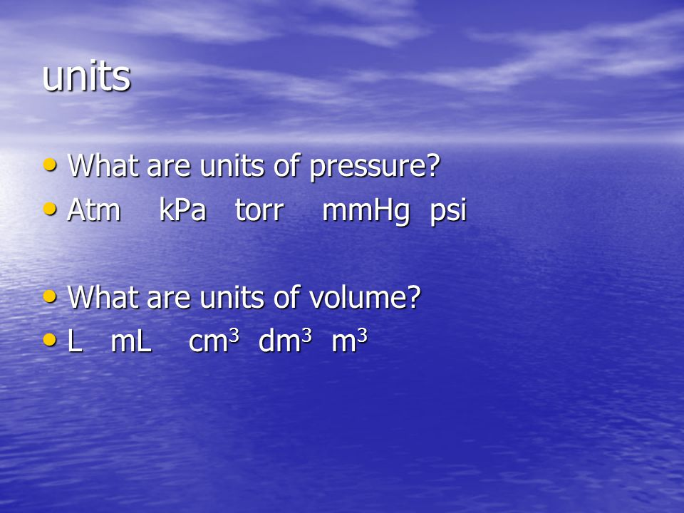 units What are units of pressure? What are units of pressure? Atm kPa torr mmHg psi Atm kPa torr mmHg psi What are units of volume? What are units of