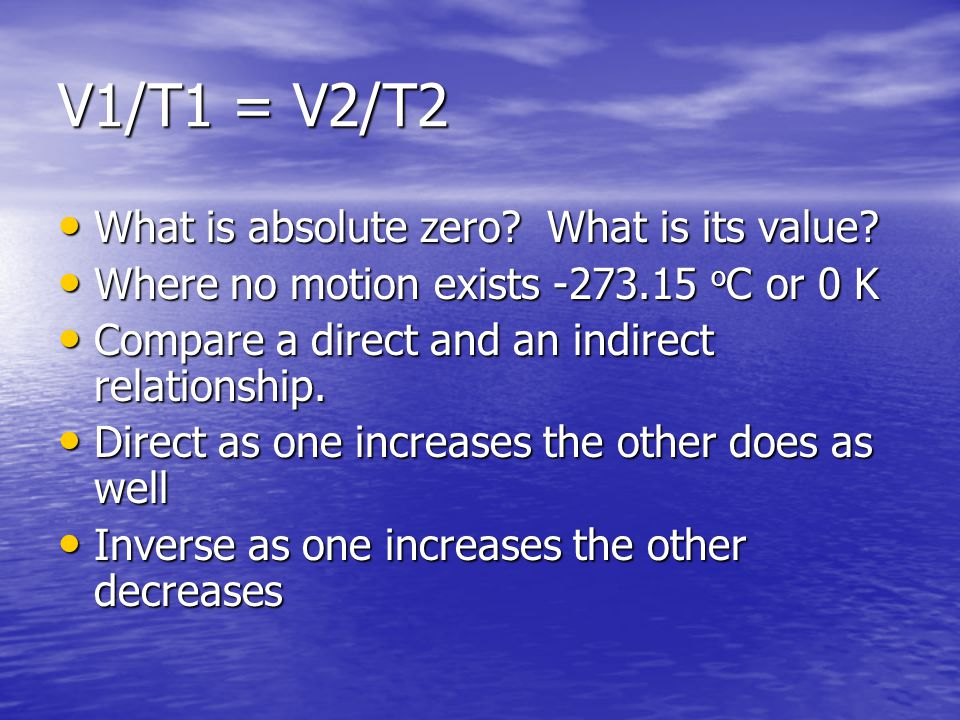 V1/T1 = V2/T2 What is absolute zero? What is its value? What is absolute zero? What is its value? Where no motion exists -273.15 o C or 0 K Where no m