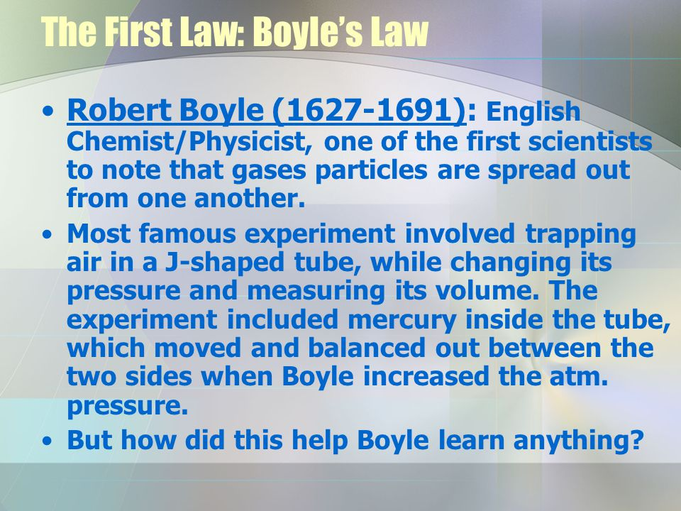 The First Law: Boyles Law Robert Boyle ( ): English Chemist/Physicist, one of the first scientists to note that gases particles are spread out from one another.