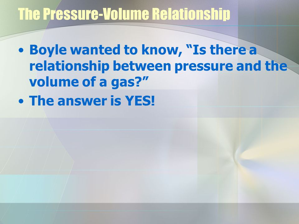 The Pressure-Volume Relationship Boyle wanted to know, Is there a relationship between pressure and the volume of a gas.