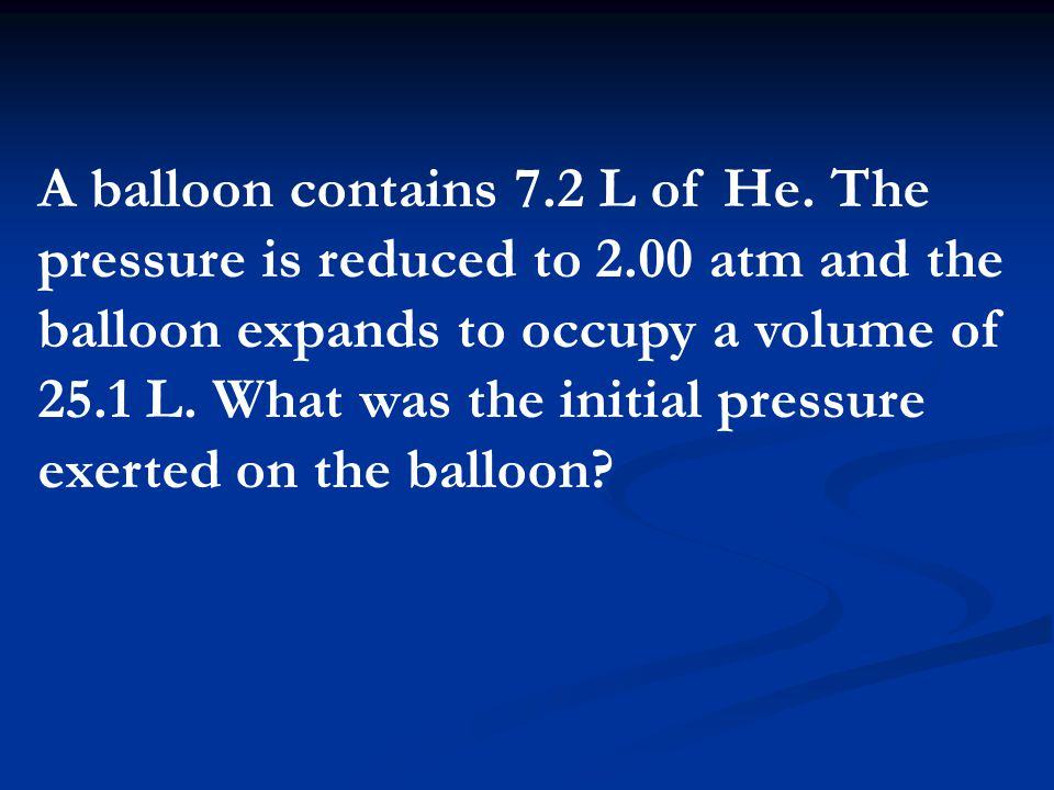 A balloon contains 7.2 L of He. The pressure is reduced to 2.00 atm and the balloon expands to occupy a volume of 25.1 L. What was the initial pressur