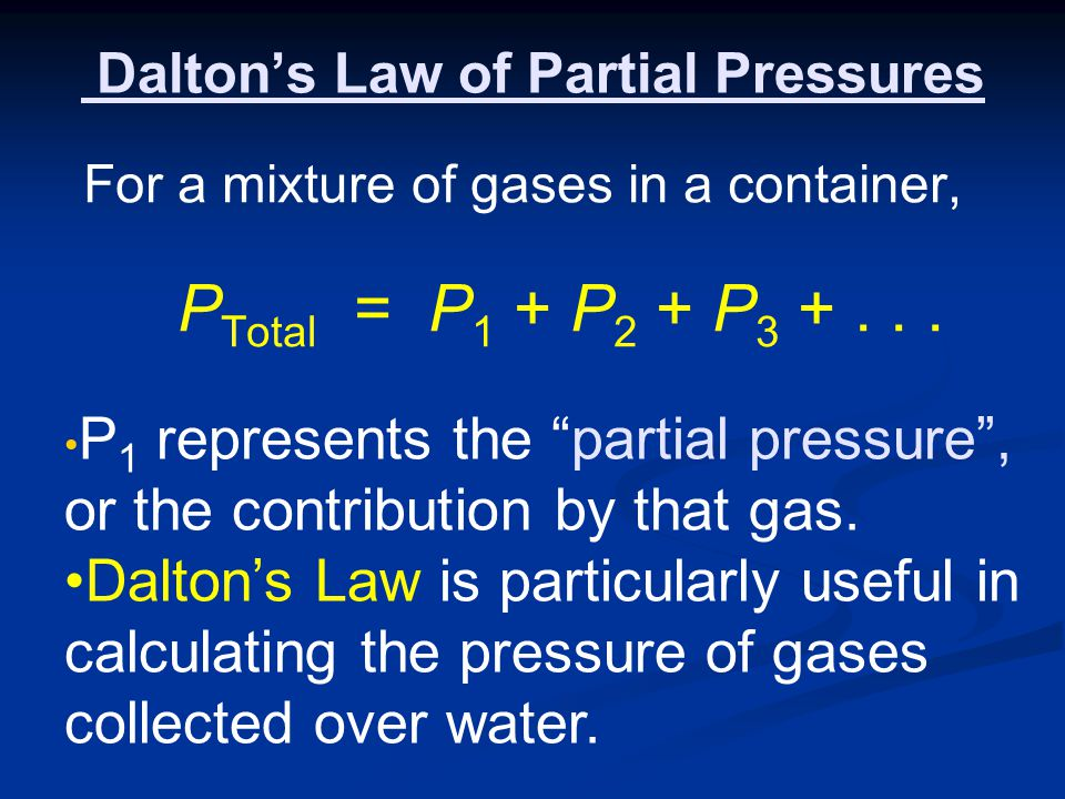 Daltons Law of Partial Pressures For a mixture of gases in a container, P Total = P 1 + P 2 + P 3 +... P 1 represents the partial pressure, or the con