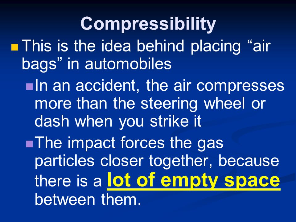 Compressibility This is the idea behind placing air bags in automobiles In an accident, the air compresses more than the steering wheel or dash when y