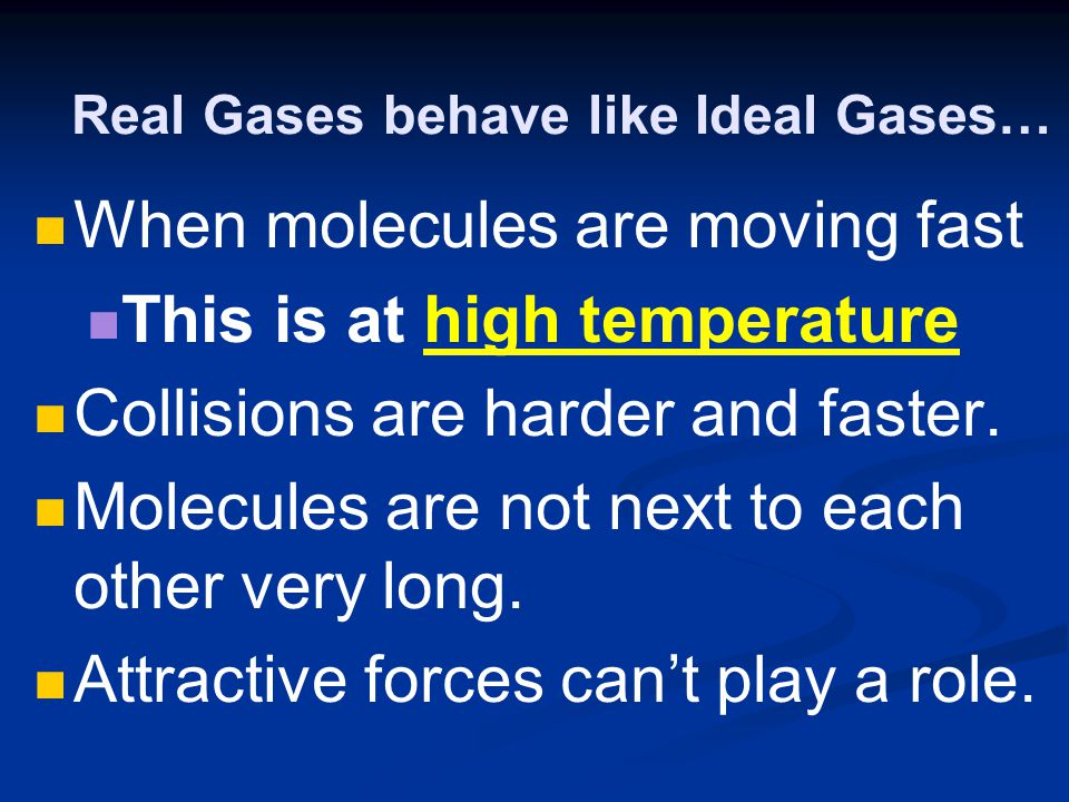 Real Gases behave like Ideal Gases… When molecules are moving fast This is at high temperature Collisions are harder and faster. Molecules are not nex