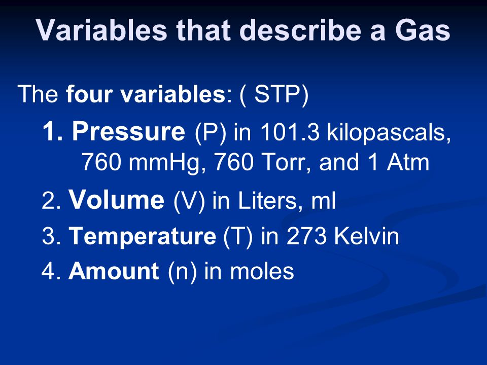Variables that describe a Gas The four variables: ( STP) 1. Pressure (P) in 101.3 kilopascals, 760 mmHg, 760 Torr, and 1 Atm 2. Volume (V) in Liters,