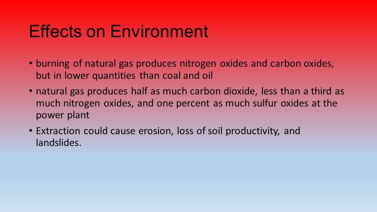 Effects on Environment burning of natural gas produces nitrogen oxides and carbon oxides, but in lower quantities than coal and oil natural gas produces half as much carbon dioxide, less than a third as much nitrogen oxides, and one percent as much sulfur oxides at the power plant Extraction could cause erosion, loss of soil productivity, and landslides.