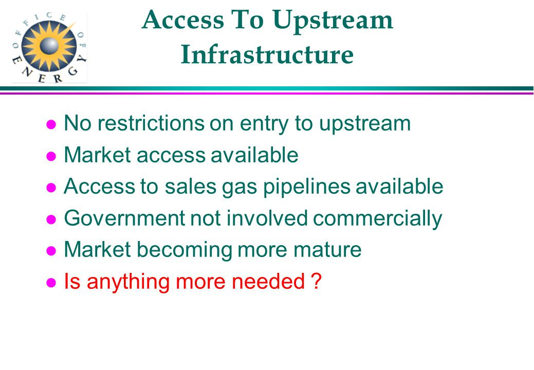 Access To Upstream Infrastructure l No restrictions on entry to upstream l Market access available l Access to sales gas pipelines available l Government not involved commercially l Market becoming more mature l Is anything more needed