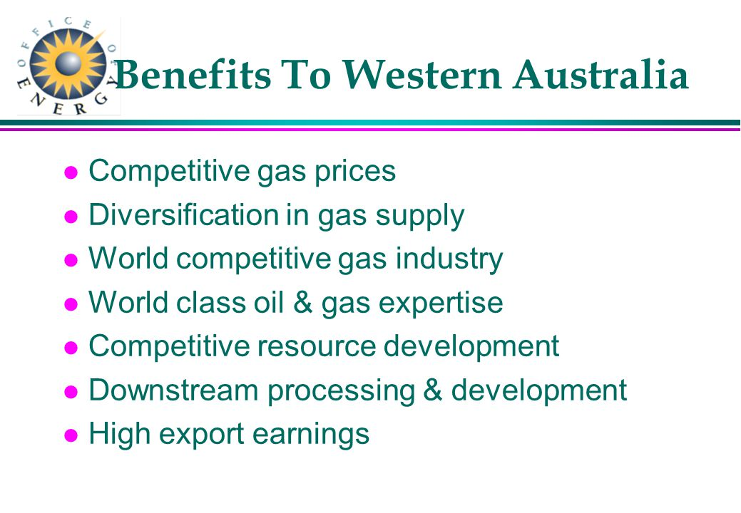 Benefits To Western Australia l Competitive gas prices l Diversification in gas supply l World competitive gas industry l World class oil & gas expertise l Competitive resource development l Downstream processing & development l High export earnings