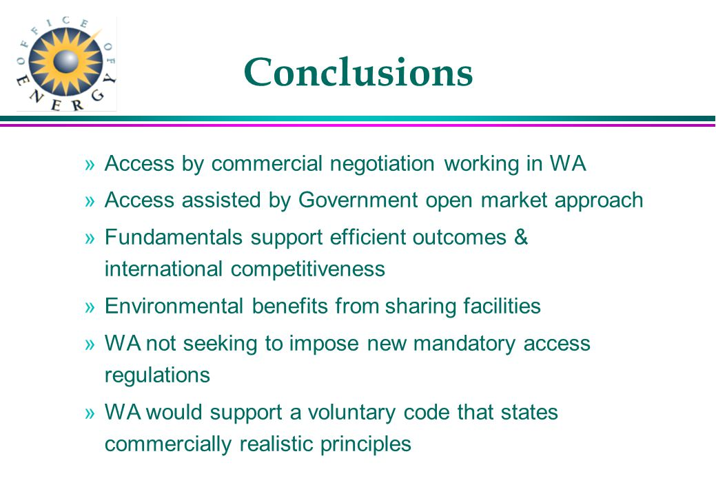 Conclusions »Access by commercial negotiation working in WA »Access assisted by Government open market approach »Fundamentals support efficient outcomes & international competitiveness »Environmental benefits from sharing facilities »WA not seeking to impose new mandatory access regulations »WA would support a voluntary code that states commercially realistic principles