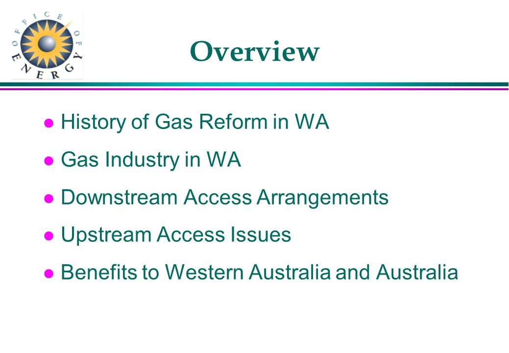 Overview l History of Gas Reform in WA l Gas Industry in WA l Downstream Access Arrangements l Upstream Access Issues l Benefits to Western Australia and Australia