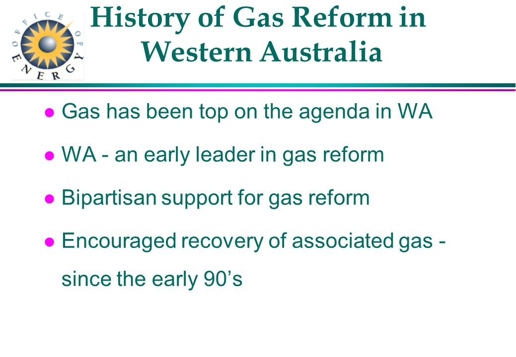 History of Gas Reform in Western Australia l Gas has been top on the agenda in WA l WA - an early leader in gas reform l Bipartisan support for gas reform l Encouraged recovery of associated gas - since the early 90s
