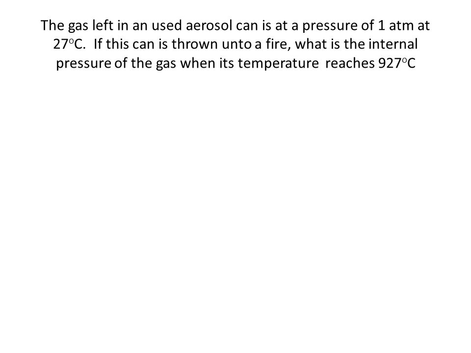 The gas left in an used aerosol can is at a pressure of 1 atm at 27 o C. If this can is thrown unto a fire, what is the internal pressure of the gas w