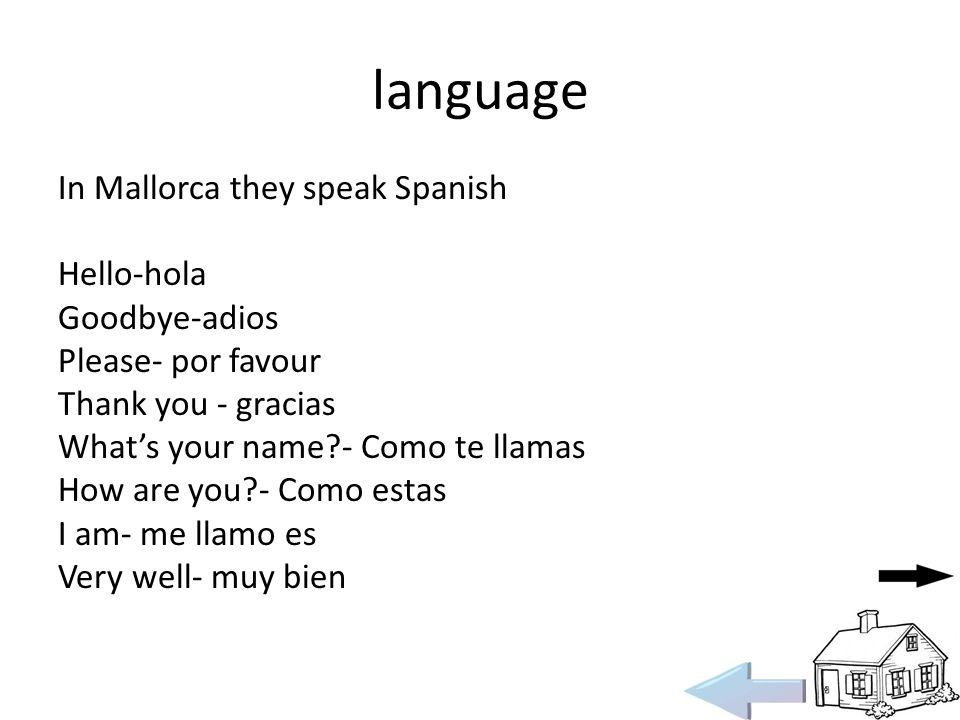 language In Mallorca they speak Spanish Hello-hola Goodbye-adios Please- por favour Thank you - gracias Whats your name?- Como te llamas How are you?- Como estas I am- me llamo es Very well- muy bien