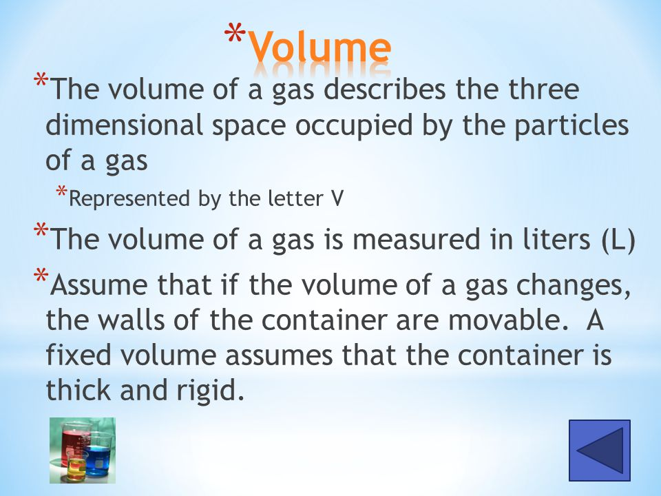 * The volume of a gas describes the three dimensional space occupied by the particles of a gas * Represented by the letter V * The volume of a gas is measured in liters (L) * Assume that if the volume of a gas changes, the walls of the container are movable.