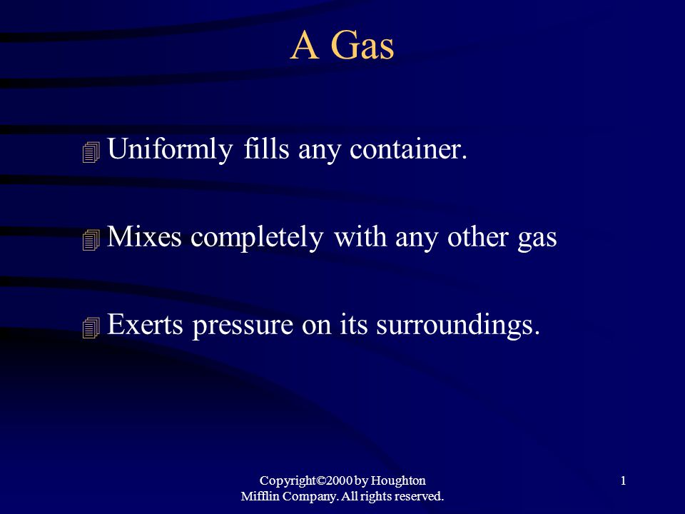 Copyright©2000 by Houghton Mifflin Company. All rights reserved. 1 A Gas 4 Uniformly fills any container. 4 Mixes completely with any other gas 4 Exer