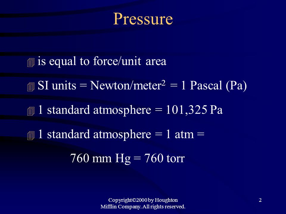 Copyright©2000 by Houghton Mifflin Company. All rights reserved. 2 Pressure 4 is equal to force/unit area 4 SI units = Newton/meter 2 = 1 Pascal (Pa)