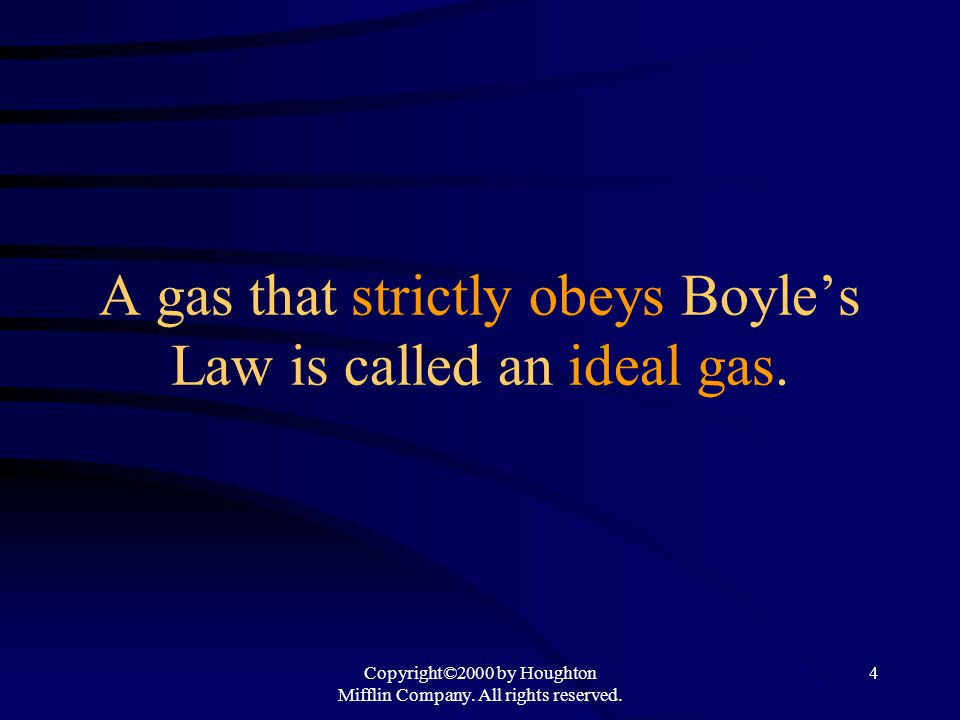 Copyright©2000 by Houghton Mifflin Company. All rights reserved. 4 A gas that strictly obeys Boyles Law is called an ideal gas.