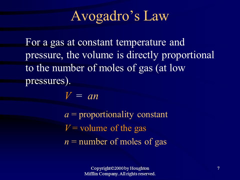 Copyright©2000 by Houghton Mifflin Company. All rights reserved. 7 Avogadros Law For a gas at constant temperature and pressure, the volume is directl