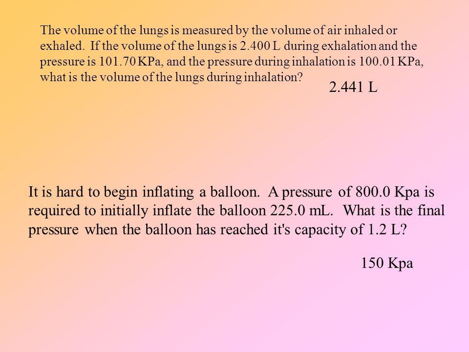 The volume of the lungs is measured by the volume of air inhaled or exhaled. If the volume of the lungs is 2.400 L during exhalation and the pressure