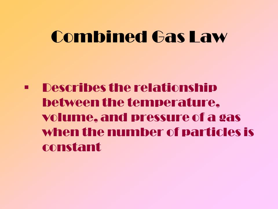 Combined Gas Law Describes the relationship between the temperature, volume, and pressure of a gas when the number of particles is constant