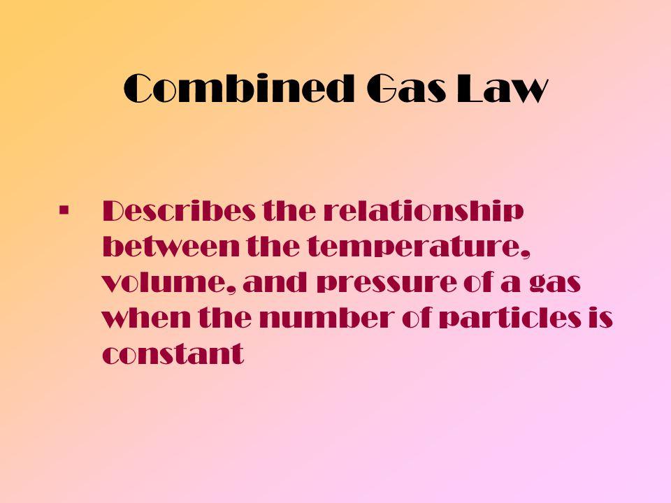 Combined Gas Law P 1 V 1 =P 2 V 2 T 1 T 2 V 1 = Initial volume V 2 = Final volume T 1 = Initial temperature (K) T 2 = Final temperature (K) P 1 = Initial Pressure P 2 = Final Pressure
