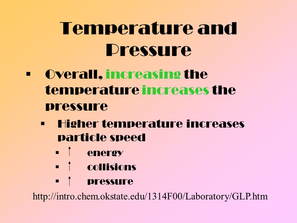 Temperature and Pressure Overall, increasing the temperature increases the pressure Higher temperature increases particle speed energy collisions pres