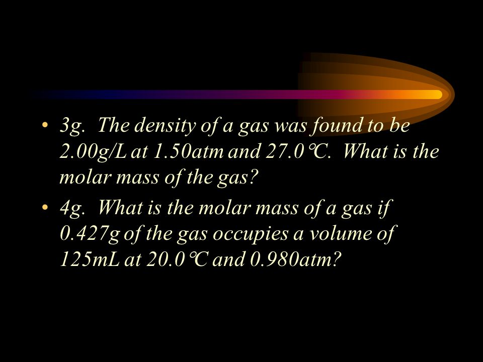 2. Molar Mass (units are g/mol) If density is given, use the density of the gas to determine the molar mass (use 1 L at the volume and solve for n). I
