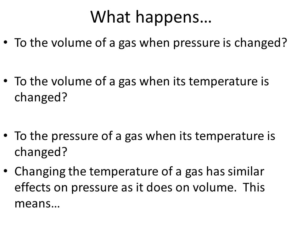 What happens… To the volume of a gas when pressure is changed? To the volume of a gas when its temperature is changed? To the pressure of a gas when i