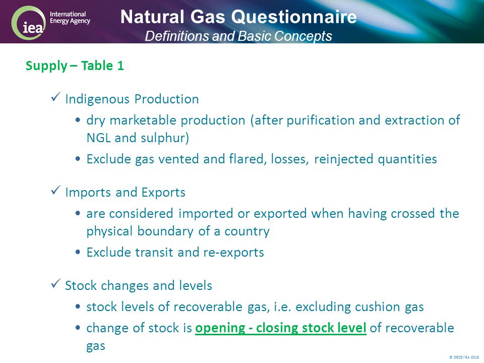 © OECD/IEA 2013 Supply – Table 1 Indigenous Production dry marketable production (after purification and extraction of NGL and sulphur) Exclude gas vented and flared, losses, reinjected quantities Imports and Exports are considered imported or exported when having crossed the physical boundary of a country Exclude transit and re-exports Stock changes and levels stock levels of recoverable gas, i.e.