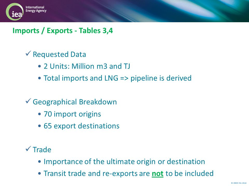 © OECD/IEA 2013 Imports / Exports - Tables 3,4 Requested Data 2 Units: Million m3 and TJ Total imports and LNG => pipeline is derived Geographical Breakdown 70 import origins 65 export destinations Trade Importance of the ultimate origin or destination Transit trade and re-exports are not to be included