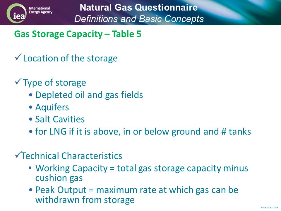 © OECD/IEA 2013 Gas Storage Capacity – Table 5 Location of the storage Type of storage Depleted oil and gas fields Aquifers Salt Cavities for LNG if it is above, in or below ground and # tanks Technical Characteristics Working Capacity = total gas storage capacity minus cushion gas Peak Output = maximum rate at which gas can be withdrawn from storage Natural Gas Questionnaire Definitions and Basic Concepts