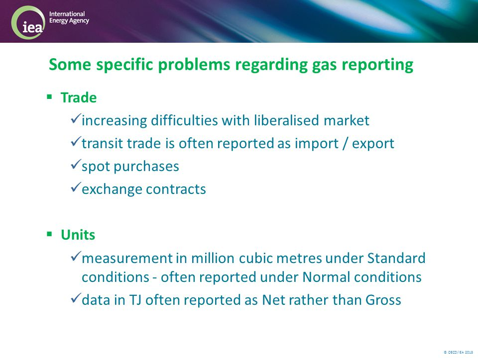 © OECD/IEA 2013 Trade increasing difficulties with liberalised market transit trade is often reported as import / export spot purchases exchange contracts Units measurement in million cubic metres under Standard conditions - often reported under Normal conditions data in TJ often reported as Net rather than Gross Some specific problems regarding gas reporting