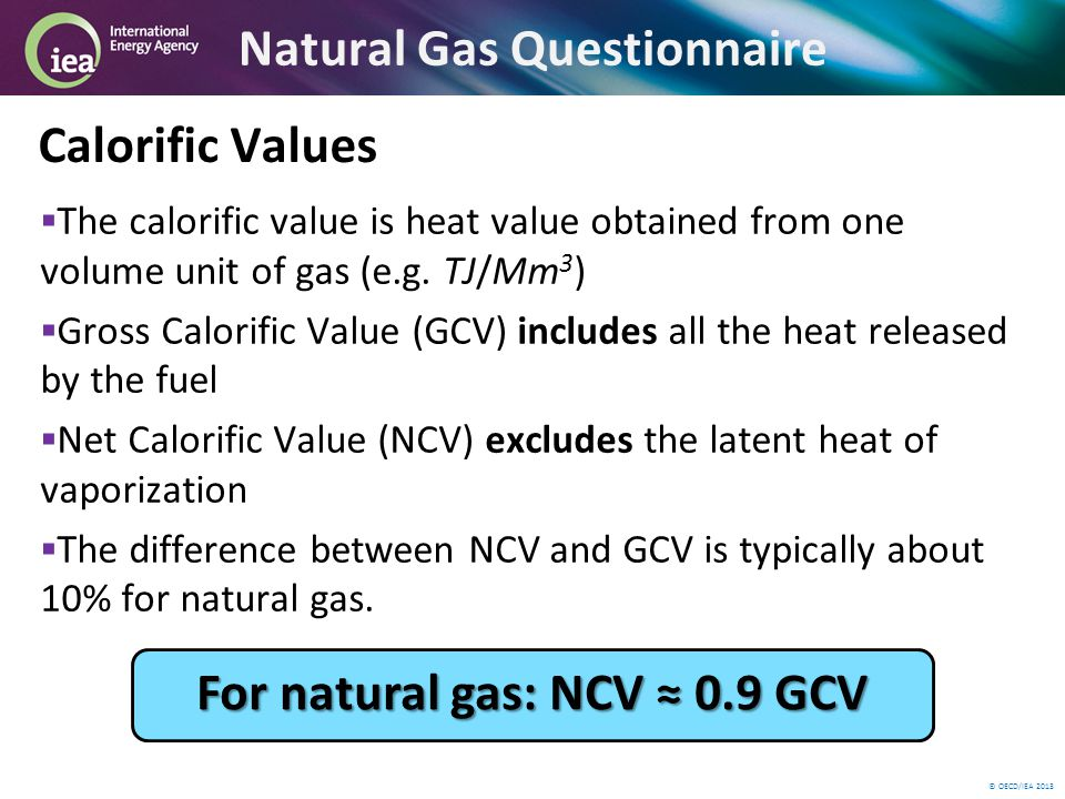 © OECD/IEA 2013 Natural Gas Questionnaire Calorific Values The calorific value is heat value obtained from one volume unit of gas (e.g.