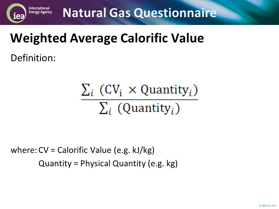 © OECD/IEA 2013 Natural Gas Questionnaire Weighted Average Calorific Value Definition: where:CV = Calorific Value (e.g.