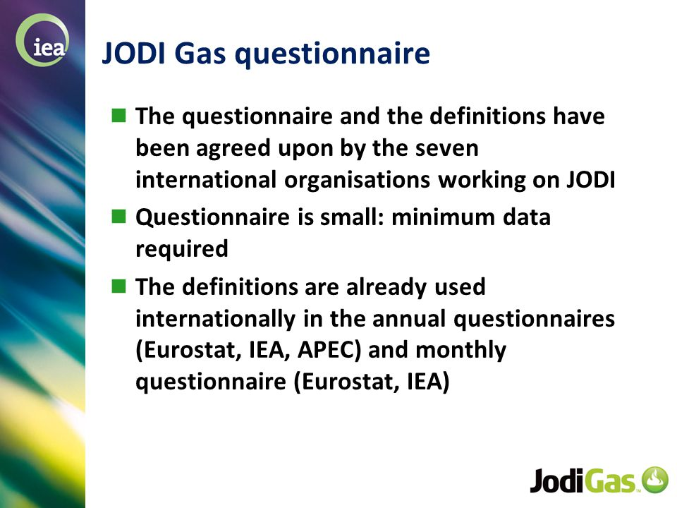 © OECD/IEA 2013 JODI Gas questionnaire The questionnaire and the definitions have been agreed upon by the seven international organisations working on JODI Questionnaire is small: minimum data required The definitions are already used internationally in the annual questionnaires (Eurostat, IEA, APEC) and monthly questionnaire (Eurostat, IEA)