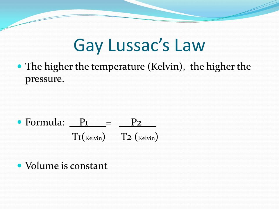 Gay Lussacs Law The higher the temperature (Kelvin), the higher the pressure.