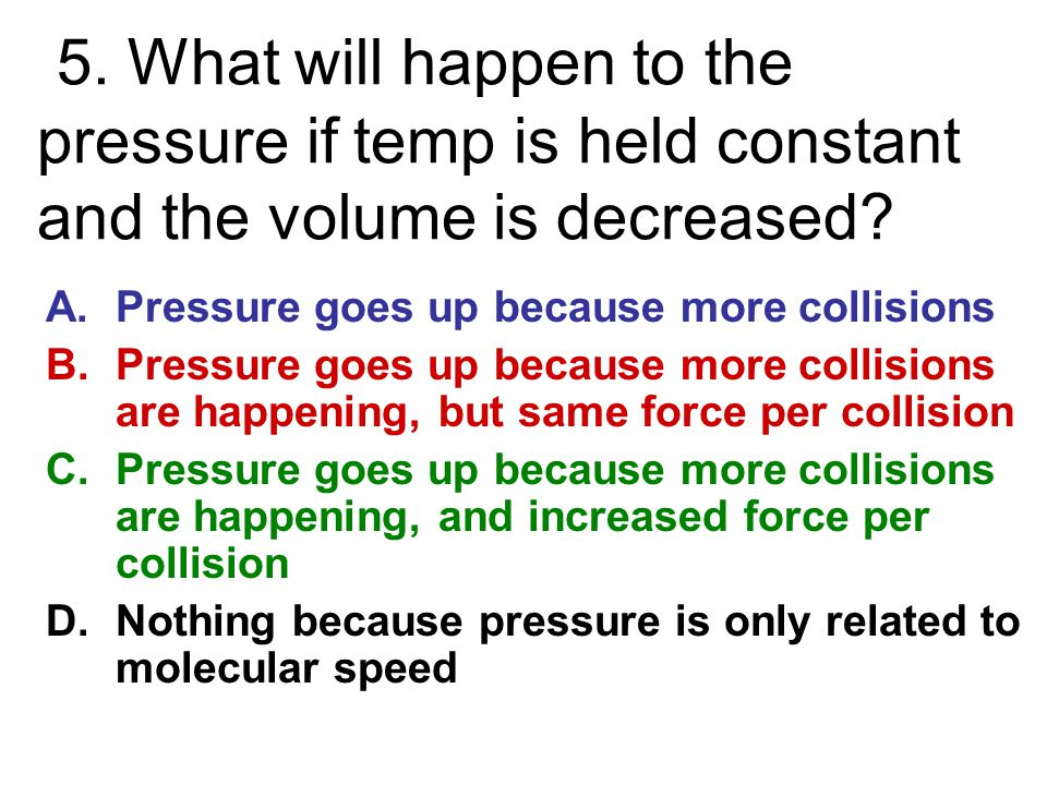 5. What will happen to the pressure if temp is held constant and the volume is decreased? A.Pressure goes up because more collisions B.Pressure goes u