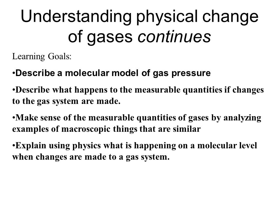 Understanding physical change of gases continues Learning Goals: Describe a molecular model of gas pressure Describe what happens to the measurable qu