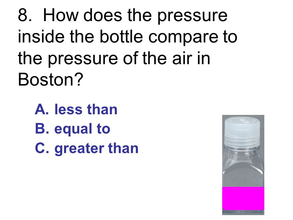 8. How does the pressure inside the bottle compare to the pressure of the air in Boston? A.less than B.equal to C.greater than